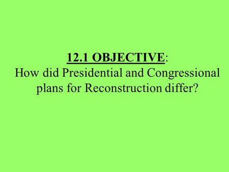 12.1 OBJECTIVE: How did Presidential and Congressional plans for Reconstruction differ?