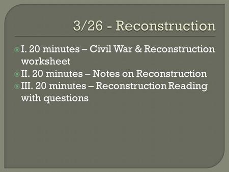  I. 20 minutes – Civil War & Reconstruction worksheet  II. 20 minutes – Notes on Reconstruction  III. 20 minutes – Reconstruction Reading with questions.