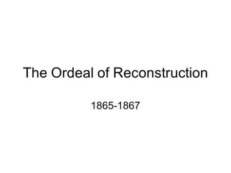 The Ordeal of Reconstruction 1865-1867. With malice toward none, with charity for all, with firmness in the right as God gives us to see the right, let.