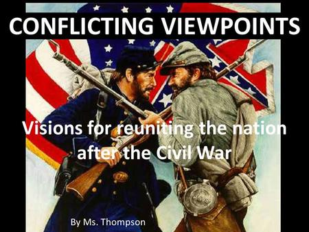 By Ms. Thompson CONFLICTING VIEWPOINTS Visions for reuniting the nation after the Civil War.