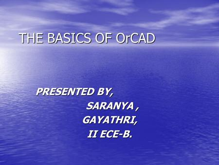 THE BASICS OF OrCAD PRESENTED BY, SARANYA, SARANYA,GAYATHRI, II ECE-B.