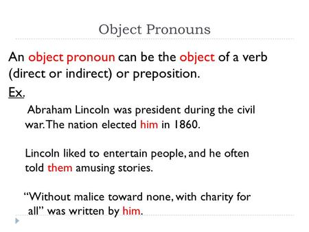 Object Pronouns An object pronoun can be the object of a verb (direct or indirect) or preposition. Ex. Abraham Lincoln was president during the civil war.