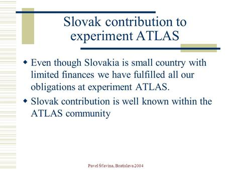 Pavel Šťavina, Bratislava 2004 Slovak contribution to experiment ATLAS  Even though Slovakia is small country with limited finances we have fulfilled.