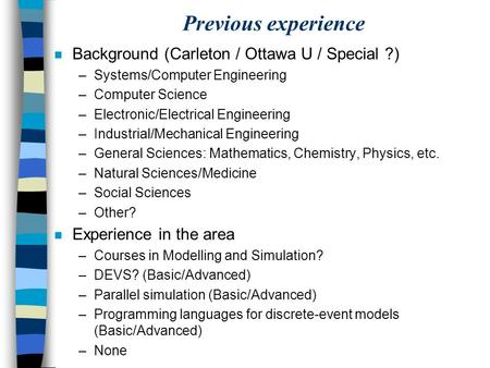 Previous experience n Background (Carleton / Ottawa U / Special ?) –Systems/Computer Engineering –Computer Science –Electronic/Electrical Engineering –Industrial/Mechanical.