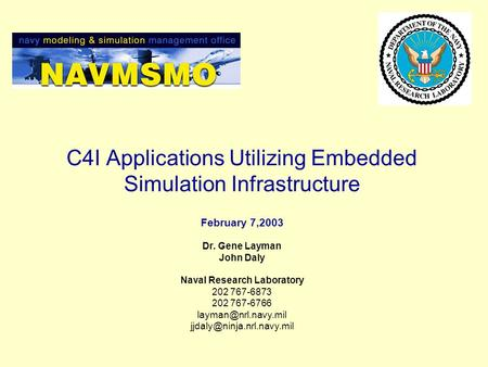 C4I Applications Utilizing Embedded Simulation Infrastructure February 7,2003 Dr. Gene Layman John Daly Naval Research Laboratory 202 767-6873 202 767-6766.