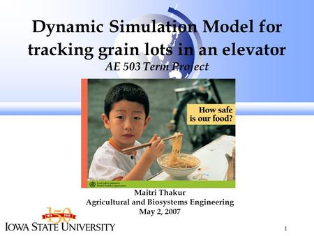 1 Dynamic Simulation Model for tracking grain lots in an elevator AE 503 Term Project Maitri Thakur Agricultural and Biosystems Engineering May 2, 2007.