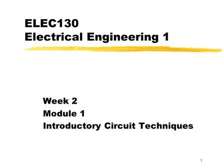1 ELEC130 Electrical Engineering 1 Week 2 Module 1 Introductory Circuit Techniques.