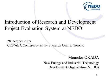 1 Introduction of Research and Development Project Evaluation System at NEDO Momoko OKADA New Energy and Industrial Technology Development Organization(NEDO)