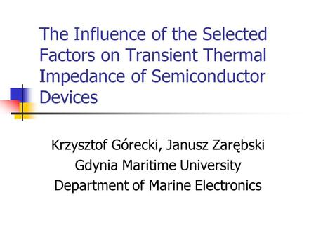 The Influence of the Selected Factors on Transient Thermal Impedance of Semiconductor Devices Krzysztof Górecki, Janusz Zarębski Gdynia Maritime University.