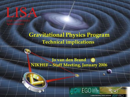 LISA  October 3, 2005 LISA Laser Interferometer Space Antenna Gravitational Physics Program Technical implications Jo van.