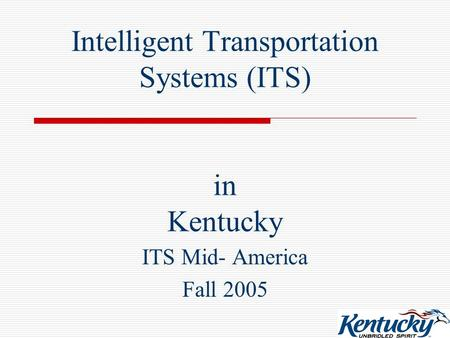 Intelligent Transportation Systems (ITS) in Kentucky ITS Mid- America Fall 2005.