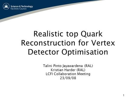 1 Realistic top Quark Reconstruction for Vertex Detector Optimisation Talini Pinto Jayawardena (RAL) Kristian Harder (RAL) LCFI Collaboration Meeting 23/09/08.