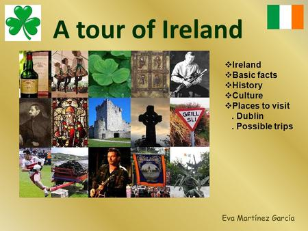 A tour of Ireland Eva Martínez García  Ireland  Basic facts  History  Culture  Places to visit. Dublin. Possible trips.