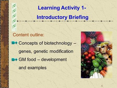 1 Learning Activity 1- Introductory Briefing Content outline:  Concepts of biotechnology – genes, genetic modification  GM food – development and examples.