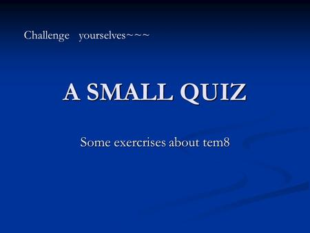 A SMALL QUIZ Some exercrises about tem8 Challenge yourselves~~~