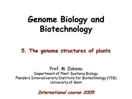 Genome Biology <strong>and</strong> Biotechnology 5. The genome structures <strong>of</strong> <strong>plants</strong> Prof. M. Zabeau Department <strong>of</strong> <strong>Plant</strong> Systems Biology Flanders Interuniversity Institute.