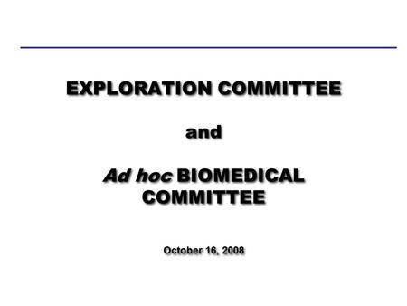 EXPLORATION COMMITTEE and Ad hoc BIOMEDICAL COMMITTEE October 16, 2008 NASA ADVISORY COUNCIL.