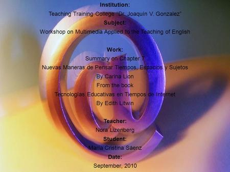 "Institution: Teaching Training College ""Dr. Joaquín V. Gonzalez"" Subject: Workshop on Multimedia Applied to the Teaching of English Work: Summary on Chapter."