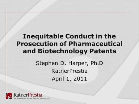 1 Inequitable Conduct in the Prosecution of Pharmaceutical and Biotechnology Patents Stephen D. Harper, Ph.D RatnerPrestia April 1, 2011.