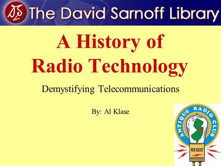 1 A History of Radio Technology Demystifying Telecommunications By: Al Klase.