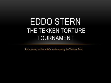 A non survey of the artist`s entire catalog by Tamires Para EDDO STERN THE TEKKEN TORTURE TOURNAMENT.