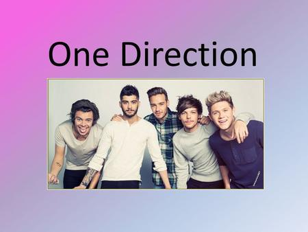 One Direction. Background Imformation One direction are an English-Irish boy band based in London. There are 4 members, Harry Styles, Louis Tomlinson,