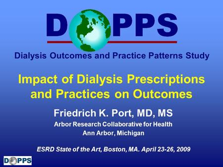 Dialysis Outcomes and Practice Patterns Study Impact of Dialysis Prescriptions and Practices on Outcomes Friedrich K. Port, MD, MS Arbor Research Collaborative.