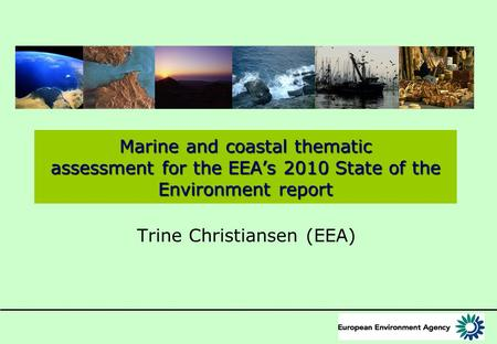 Marine and coastal thematic assessment for the EEA's 2010 State of the Environment report Trine Christiansen (EEA)