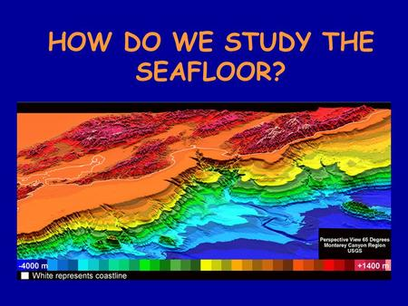 HOW DO WE STUDY THE SEAFLOOR?. 1. Line-sounding – starting around 85 B.C. lead weighted ropes were dropped over the side of the boat and the depth was.