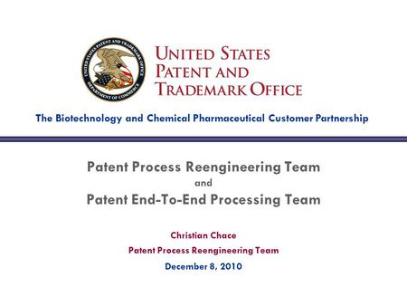 Christian Chace Patent Process Reengineering Team December 8, 2010 Patent Process Reengineering Team and Patent End-To-End Processing Team The Biotechnology.