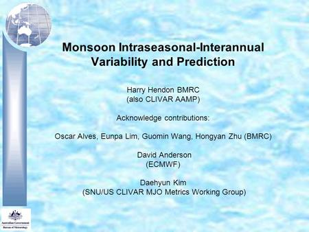 Monsoon Intraseasonal-Interannual Variability and Prediction Harry Hendon BMRC (also CLIVAR AAMP) Acknowledge contributions: Oscar Alves, Eunpa Lim, Guomin.