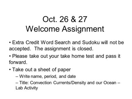 Oct. 26 & 27 Welcome Assignment Extra Credit Word Search and Sudoku will not be accepted. The assignment is closed. Please take out your take home test.