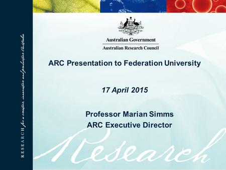 ARC Presentation to Federation University 17 April 2015 Professor Marian Simms ARC Executive Director.