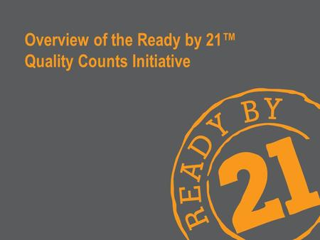 Overview of the Ready by 21™ Quality Counts Initiative.