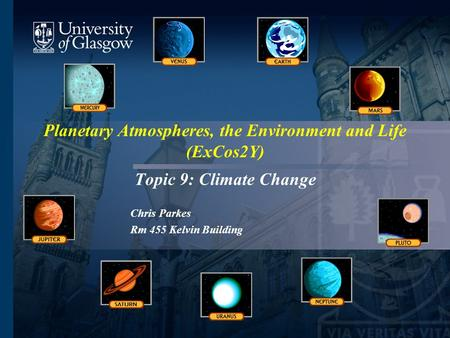 Planetary Atmospheres, the Environment and Life (ExCos2Y) Topic 9: Climate Change Chris Parkes Rm 455 Kelvin Building.