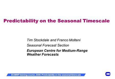 ECMWF training course, 2006: Predictability on the seasonal timescale Predictability on the Seasonal Timescale Tim Stockdale and Franco Molteni Seasonal.