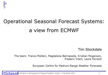 Workshop on Sub-seasonal to Seasonal Prediction, Exeter, 1-3 December 20101 Operational Seasonal Forecast Systems: a view from ECMWF Tim Stockdale The.