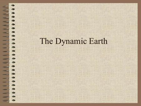 The Dynamic Earth. What does dynamic mean? Ever changing in varying degrees of intensity.