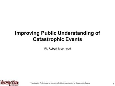 1 Visualization Techniques for Improving Public Understanding of Catastrophic Events Improving Public Understanding of Catastrophic Events PI: Robert Moorhead.