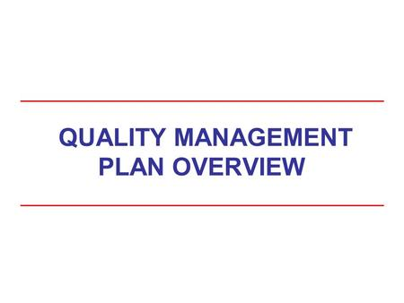 QUALITY MANAGEMENT PLAN OVERVIEW. Course Goals At the conclusion of this training, you will be able to: –Explain the basic considerations for Quality.