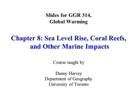 Slides for GGR 314, Global Warming Chapter 8: Sea Level Rise, Coral Reefs, and Other Marine Impacts Course taught by Danny Harvey Department of Geography.