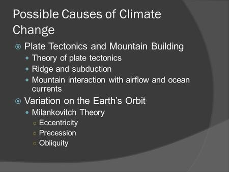 Possible Causes of Climate Change  Plate Tectonics and Mountain Building Theory of plate tectonics Ridge and subduction Mountain interaction with airflow.