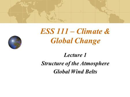 ESS 111 – Climate & Global Change Lecture 1 Structure of the Atmosphere Global Wind Belts.