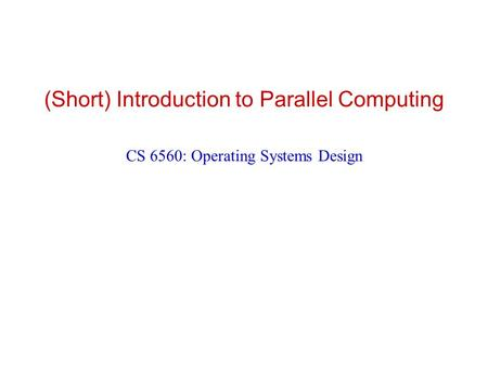 (Short) Introduction to Parallel Computing CS 6560: Operating Systems Design.