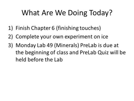 What Are We Doing Today? 1)Finish Chapter 6 (finishing touches) 2)Complete your own experiment on ice 3)Monday Lab 49 (Minerals) PreLab is due at the beginning.