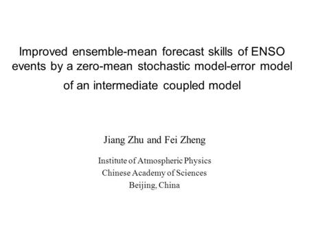Improved ensemble-mean forecast skills of ENSO events by a zero-mean stochastic model-error model of an intermediate coupled model Jiang Zhu and Fei Zheng.