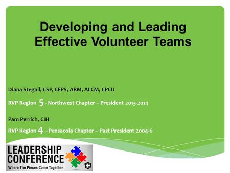 Developing and Leading Effective Volunteer Teams Diana Stegall, CSP, CFPS, ARM, ALCM, CPCU RVP Region 5 - Northwest Chapter – President 2013-2014 Pam Perrich,