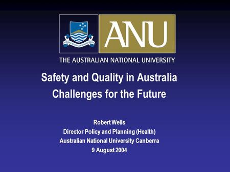 Safety and Quality in Australia Challenges for the Future Robert Wells Director Policy and Planning (Health) Australian National University Canberra 9.