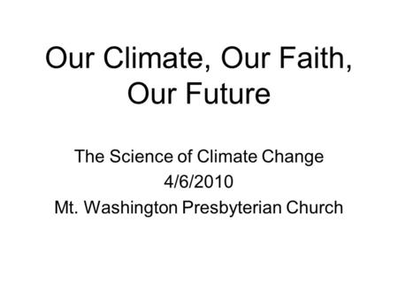 Our Climate, Our Faith, Our Future The Science of Climate Change 4/6/2010 Mt. Washington Presbyterian Church.