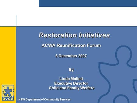 NSW Department of Community Services Restoration Initiatives ACWA Reunification Forum 6 December 2007 By Linda Mallett Executive Director Child and Family.